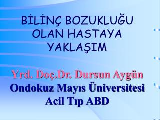 BİLİNÇ BOZUKLUĞU OLAN HASTAYA YAKLAŞIM Yrd. Doç.Dr. Dursun Aygün Ondokuz Mayıs Üniversitesi Acil Tıp ABD