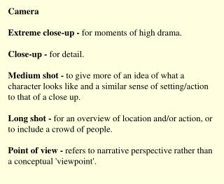 Camera  Extreme close-up - for moments of high drama.  Close-up - for detail.  Medium shot - to give more of an idea of
