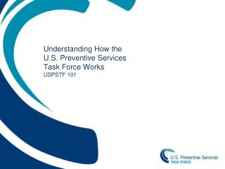 Understanding How the  U.S. Preventive Services  Task Force Works USPSTF 101