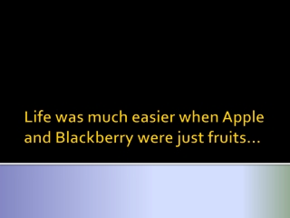 Life was much simpler when apples and blackberries