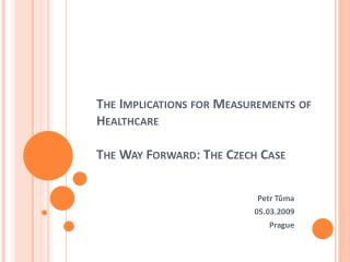 The Implications for Measurements of Healthcare  The  W ay  F orward : The Czech  C ase
