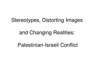 Stereotypes, Distorting Images   and Changing Realities:   Palestinian-Israeli Conflict