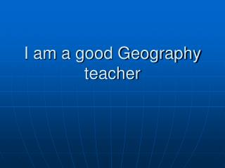 I am a good Geography teacher