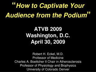 How to Captivate Your Audience from the Podium   ATVB 2009 Washington, D.C. April 30, 2009  Robert H. Eckel, M.D. Profe