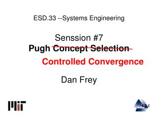 ESD.33 --Systems Engineering Senssion #7 Pugh Concept Selection Dan Frey