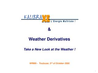 Weather Derivatives Take a New Look at the Weather    WRMA -  Toulouse, 3rd of October 2006
