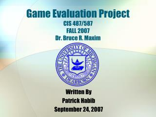 Game Evaluation Project CIS 487/587 FALL 2007 Dr. Bruce R. Maxim