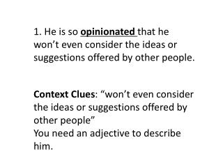 1. He is so  opinionated  that he won't even consider the ideas or suggestions offered by other people.
