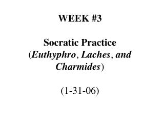 WEEK #3 Socratic Practice ( Euthyphro ,  Laches ,  and Charmides ) (1-31-06)