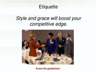 Etiquette Style and grace will boost your competitive edge.