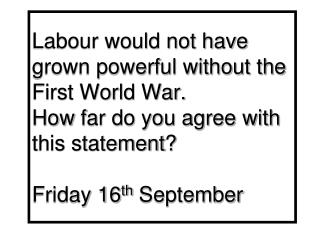 Labour would not have grown powerful without the First World War. How far do you agree with this statement ? Friday 16
