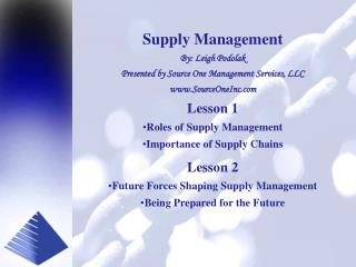 Supply Management By: Leigh Podolak Presented by Source One Management Services, LLC www.SourceOneInc.com Lesson 1 Roles