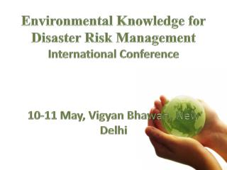 Environmental Knowledge for Disaster Risk Management International Conference 10-11 May, Vigyan Bhawan, New Delhi