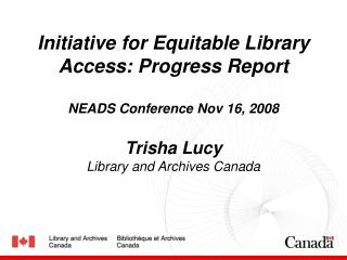 Initiative for Equitable Library Access: Progress Report NEADS Conference Nov 16, 2008 Trisha Lucy Library and Archives