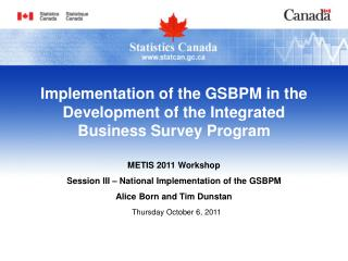 METIS 2011 Workshop Session III – National Implementation of the GSBPM Alice Born and Tim Dunstan