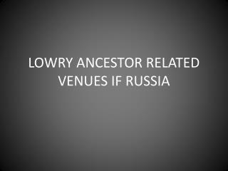 LOWRY ANCESTOR RELATED VENUES IF RUSSIA