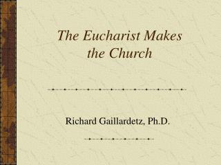 The Eucharist Makes  the Church