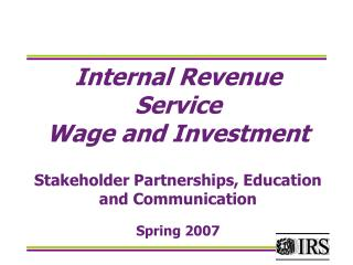 Internal Revenue Service Wage and Investment Stakeholder Partnerships, Education and Communication Spring 2007