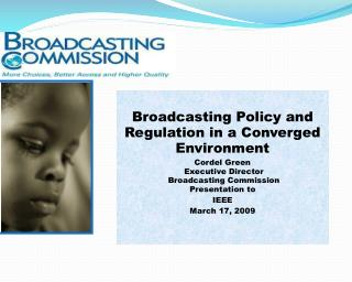 Broadcasting Policy and Regulation in a Converged Environment Cordel Green  Executive Director   Broadcasting Commission