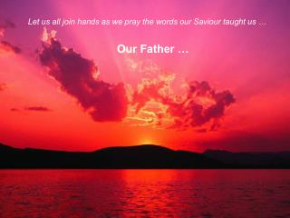 Let us all join hands as we pray the words our Saviour taught us …