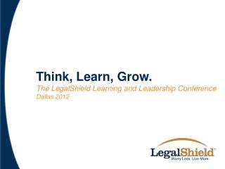 Think, Learn, Grow. T he LegalShield Learning and Leadership  C onference Dallas 2012