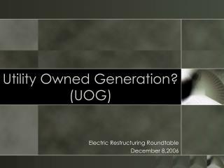 Utility Owned Generation? (UOG)