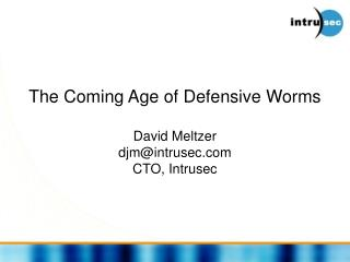 The Coming Age of Defensive Worms David Meltzer djm@intrusec.com CTO, Intrusec