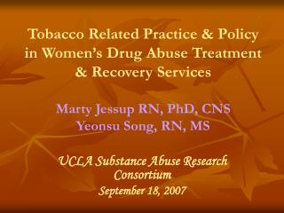 Tobacco Related Practice & Policy in Women's Drug Abuse Treatment & Recovery Services Marty Jessup RN, PhD, CNS