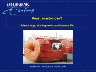 Ileus: anastomose? Johan Lange, afdeling Heelkunde Erasmus MC