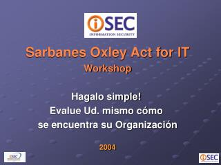 Sarbanes Oxley Act for IT Workshop Hagalo simple!  Evalue Ud. mismo cómo  se encuentra su Organización 2004