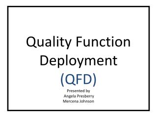 Quality Function Deployment (QFD) Presented by  Angela Presberry Mercena Johnson