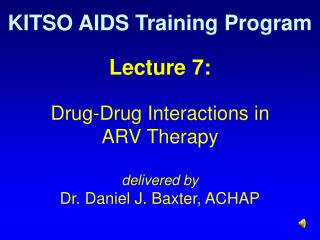 Lecture 7: Drug-Drug Interactions in  ARV Therapy delivered by Dr. Daniel J. Baxter, ACHAP