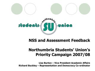 NSS and Assessment Feedback Northumbria Students' Union's Priority Campaign 2007/08 Lisa Burton – Vice President Academ