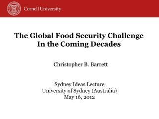 Christopher B. Barrett Sydney Ideas Lecture University of Sydney (Australia) May 16, 2012