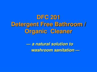 DFC 201   Detergent Free Bathroom / Organic  Cleaner