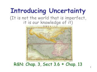 Introducing Uncertainty (It is not the world that is imperfect,  it is our knowledge of it) R&N: Chap. 3, Sect 3.6 +