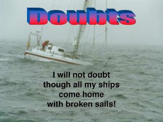 I will not doubt though all my ships come home with broken sails!