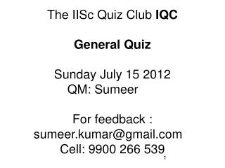 The IISc Quiz Club  IQC General Quiz Sunday July 15 2012 QM: Sumeer	 For feedback : sumeer.kumar@gmail.com	 Cell: 9900 2