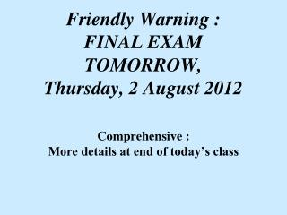 Friendly Warning : FINAL EXAM TOMORROW, Thursday, 2 August 2012