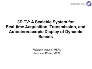3D TV: A Scalable System for  Real-time Acquisition, Transmission, and Autostereoscopic Display of Dynamic Scenes