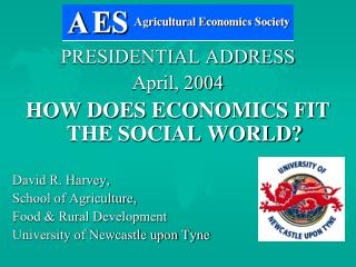 PRESIDENTIAL ADDRESS April, 2004 HOW DOES ECONOMICS FIT THE SOCIAL WORLD? David R. Harvey,  School of Agriculture,  Food