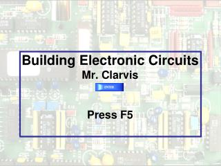 Building Electronic Circuits Mr. Clarvis Press F5