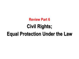 Review Part 6 Civil Rights; Equal Protection Under the Law