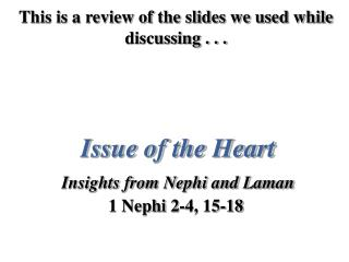 This is a review of the slides we used while discussing . . . Issue of the Heart Insights from Nephi and Laman 1 Nephi 2