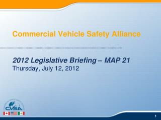 Commercial Vehicle Safety Alliance 2012 Legislative Briefing – MAP 21 Thursday, July 12, 2012