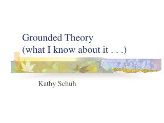Grounded Theory  (what I know about it . . .)