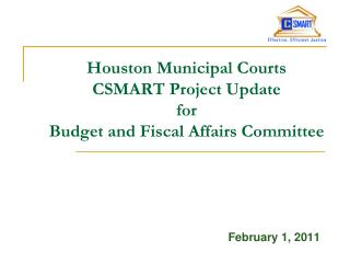 Houston Municipal Courts  CSMART Project Update  for  Budget and Fiscal Affairs Committee