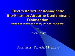 Electrostatic/Electromagnetic  Bio-Filter for Airborne Contaminant Disinfection Based on initial design by Dr. Adel M. S