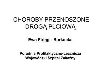 CHOROBY PRZENOSZONE DROGĄ PŁCIOWĄ Ewa Firląg - Burkacka Poradnia Profilaktyczno-Lecznicza Wojewódzki Szpital Zakaźny