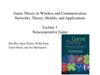 Game Theory in Wireless and Communication Networks: Theory, Models, and Applications Lecture 1 Noncooperative Game